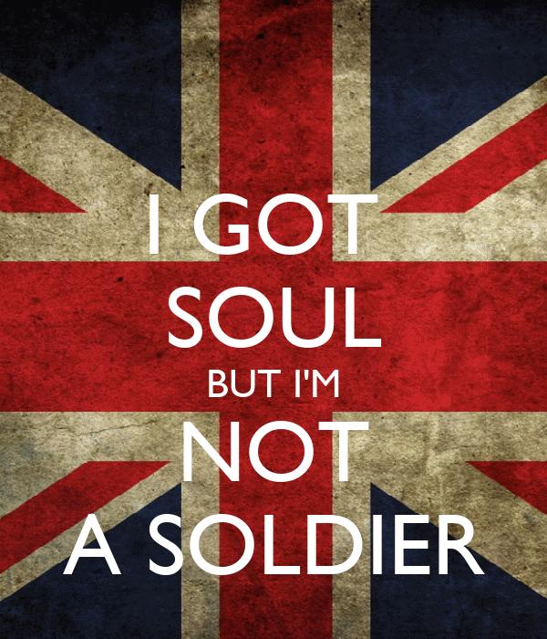 I GOT  SOUL BUT I'M NOT A SOLDIER