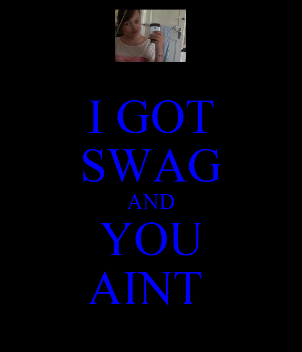 I GOT SWAG AND YOU AINT
