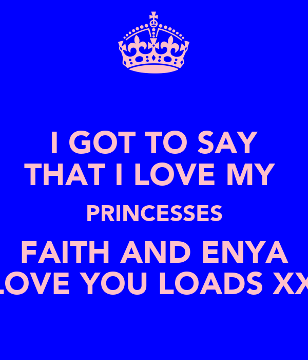 I GOT TO SAY THAT I LOVE MY  PRINCESSES FAITH AND ENYA I LOVE YOU LOADS XXX