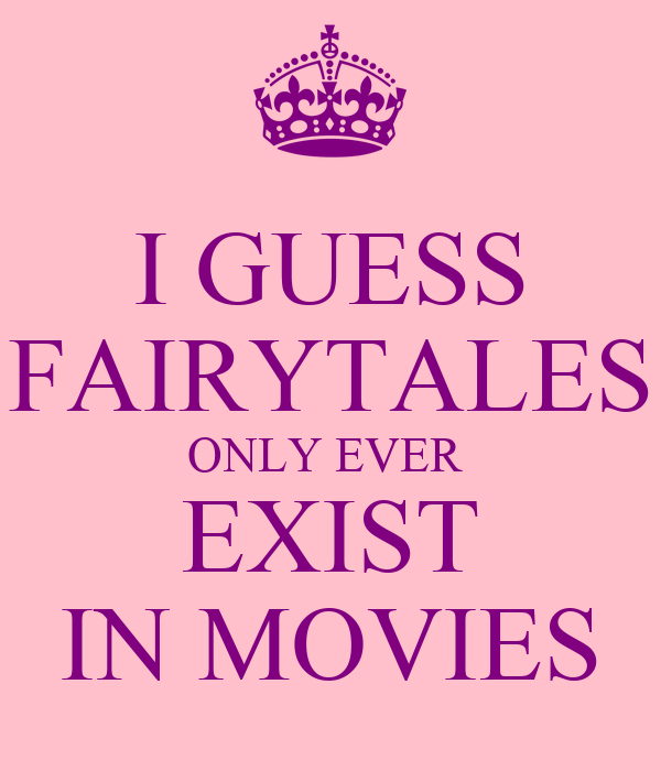 I GUESS FAIRYTALES ONLY EVER  EXIST IN MOVIES