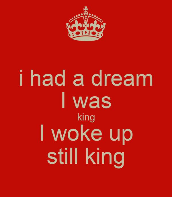 i had a dream I was king I woke up still king