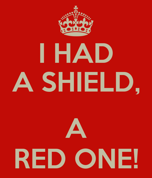 I HAD A SHIELD,  A RED ONE!