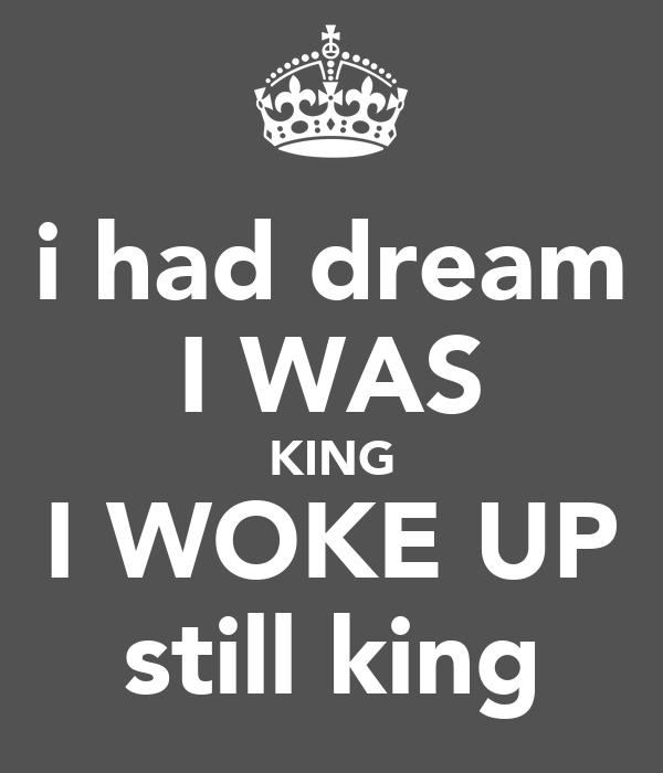 i had dream I WAS KING I WOKE UP still king