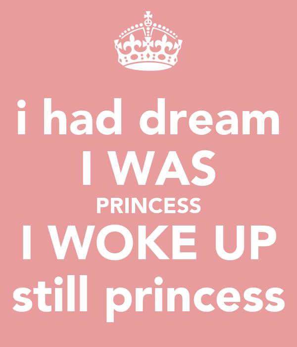 i had dream I WAS PRINCESS I WOKE UP still princess