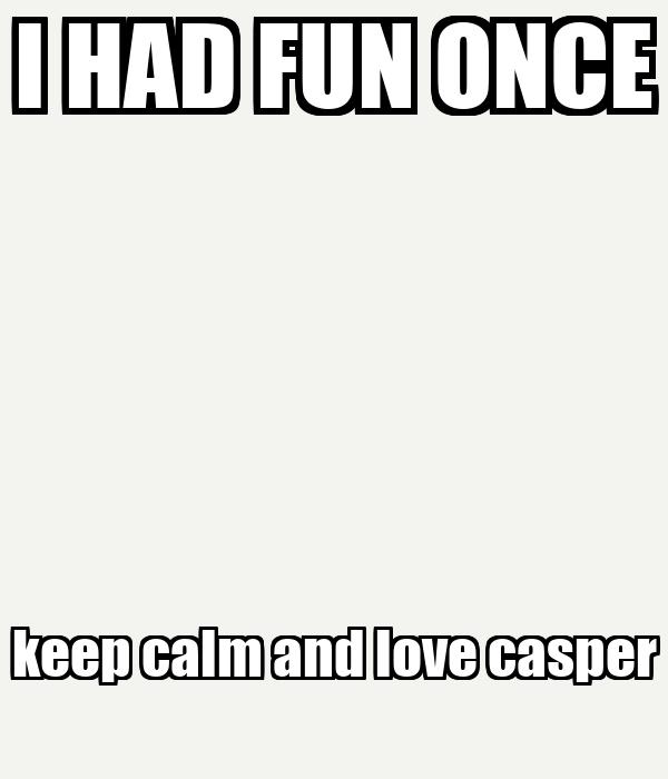 I HAD FUN ONCE keep calm and love casper