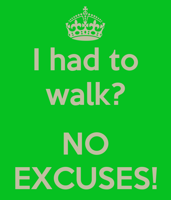 I had to walk?  NO EXCUSES!