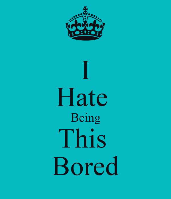 I Hate  Being This  Bored