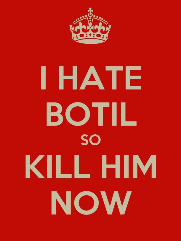 I HATE BOTIL SO KILL HIM NOW
