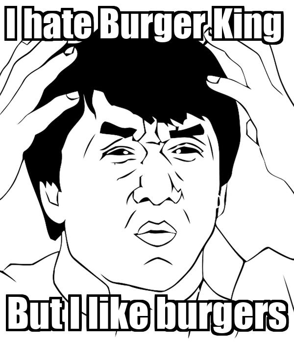 I hate Burger King  But I like burgers