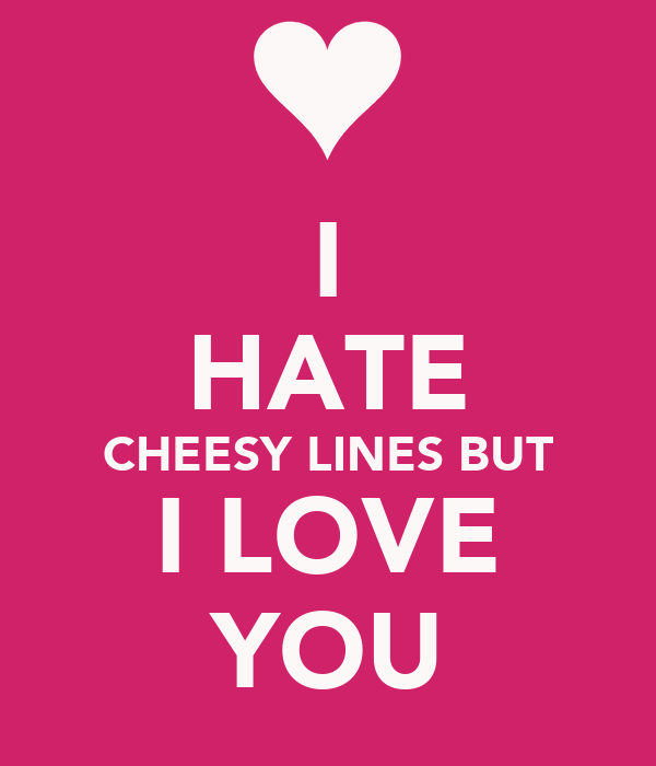 I HATE CHEESY LINES BUT I LOVE YOU