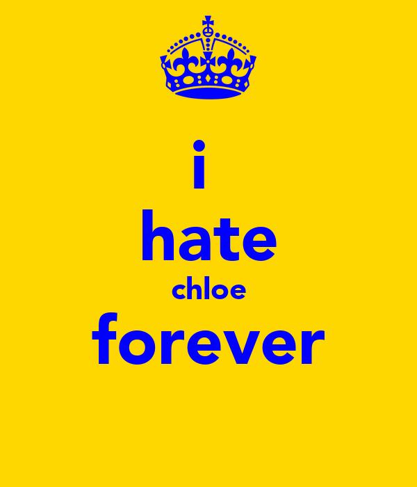 i  hate chloe forever
