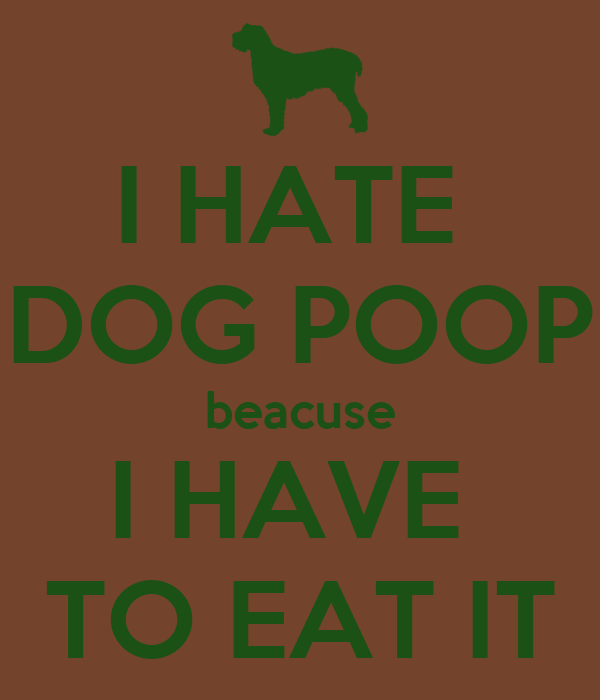I HATE  DOG POOP beacuse I HAVE  TO EAT IT