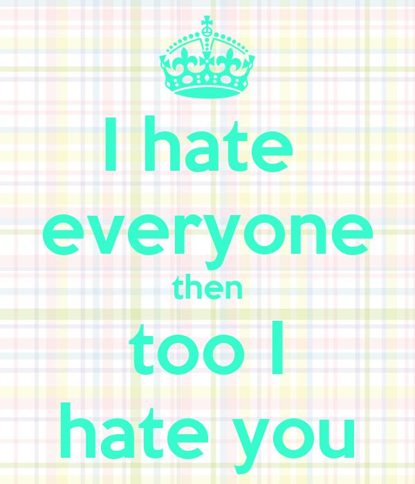 I hate  everyone then too I hate you