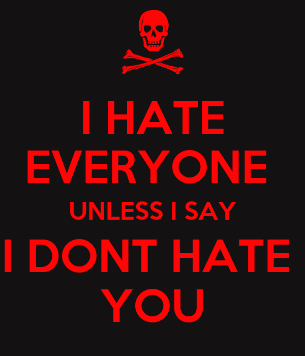 I HATE EVERYONE  UNLESS I SAY I DONT HATE  YOU