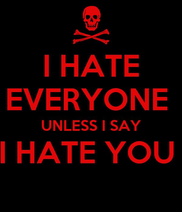 I HATE EVERYONE  UNLESS I SAY I HATE YOU