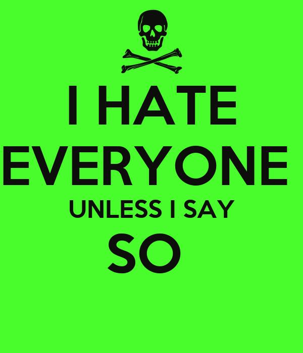 I HATE EVERYONE  UNLESS I SAY SO