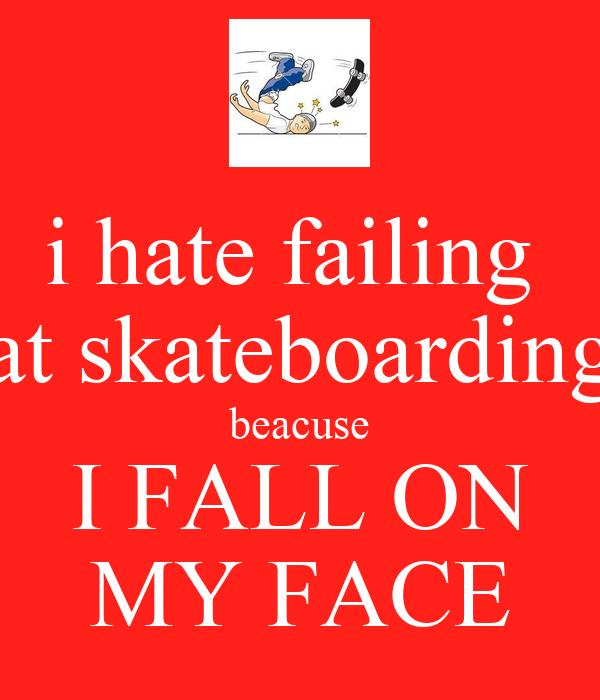 i hate failing  at skateboarding beacuse I FALL ON MY FACE
