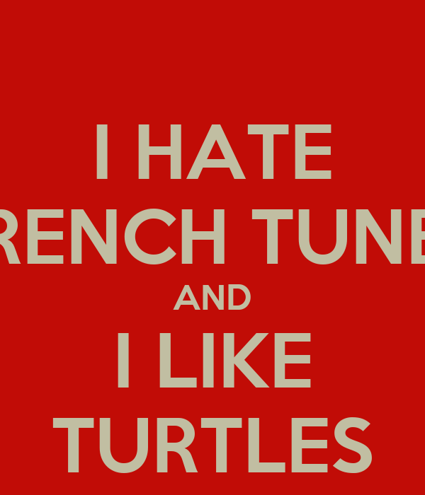 I HATE FRENCH TUNES AND I LIKE TURTLES