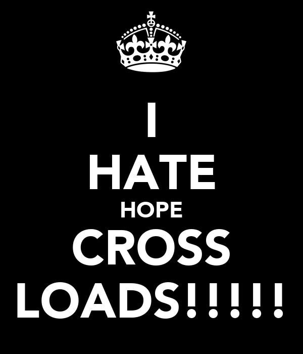 I HATE HOPE CROSS LOADS!!!!!