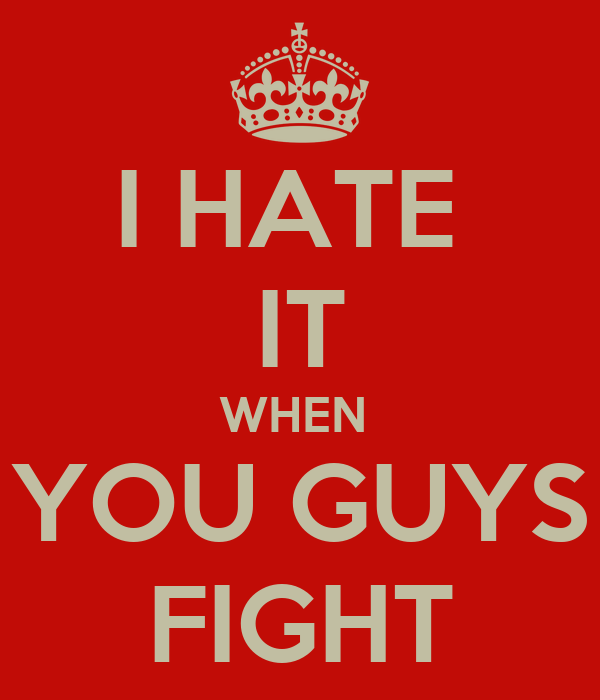 I HATE  IT WHEN  YOU GUYS FIGHT
