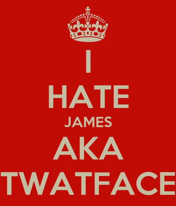 I HATE JAMES AKA TWATFACE