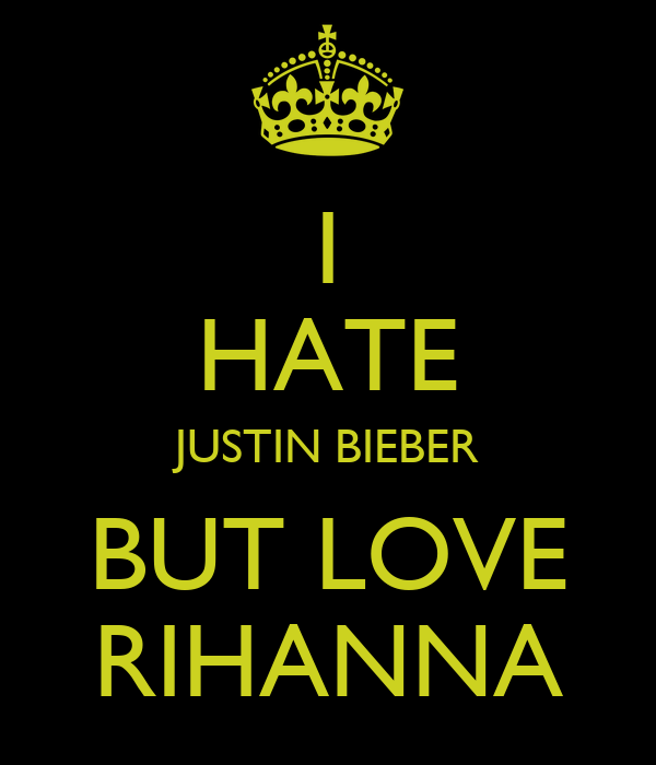 I HATE JUSTIN BIEBER BUT LOVE RIHANNA