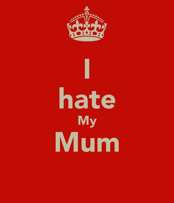 I hate My Mum