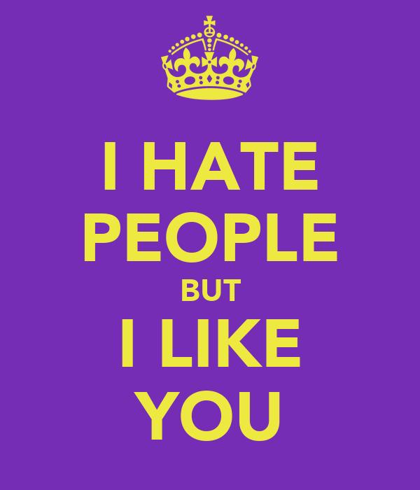I HATE PEOPLE BUT I LIKE YOU