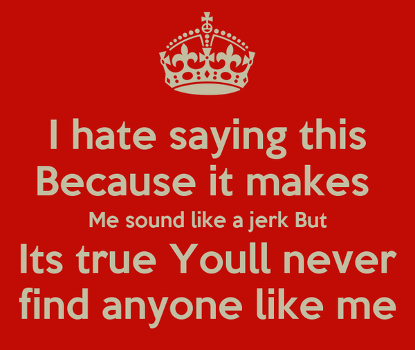 I hate saying this Because it makes  Me sound like a jerk But Its true Youll never find anyone like me