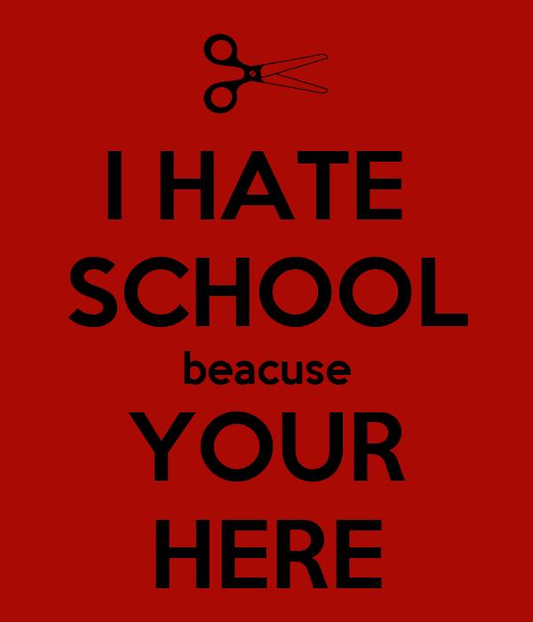 I HATE  SCHOOL beacuse YOUR HERE