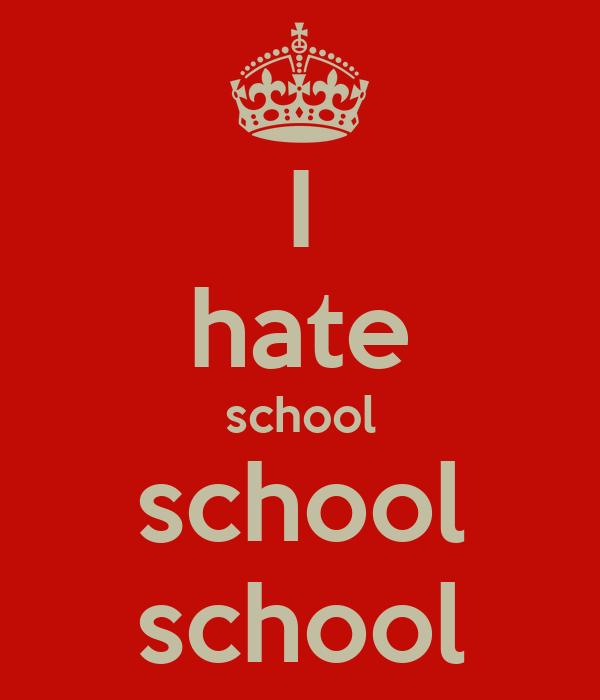 I hate school school school