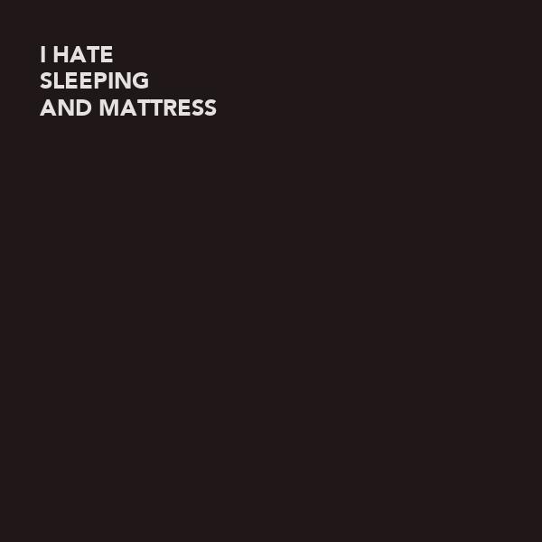 I HATE SLEEPING AND MATTRESS