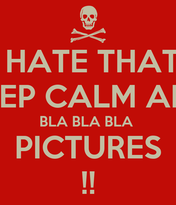 I HATE THAT  KEEP CALM AND BLA BLA BLA  PICTURES !!