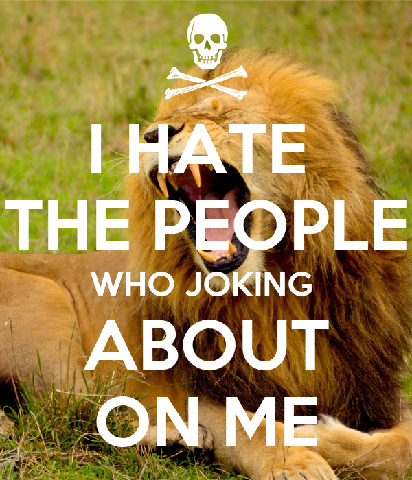 I HATE  THE PEOPLE WHO JOKING  ABOUT ON ME