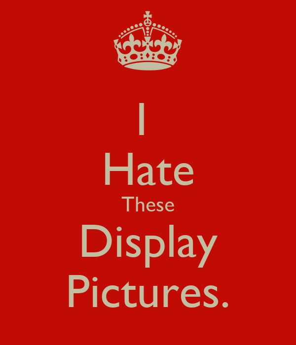 I  Hate These Display Pictures.