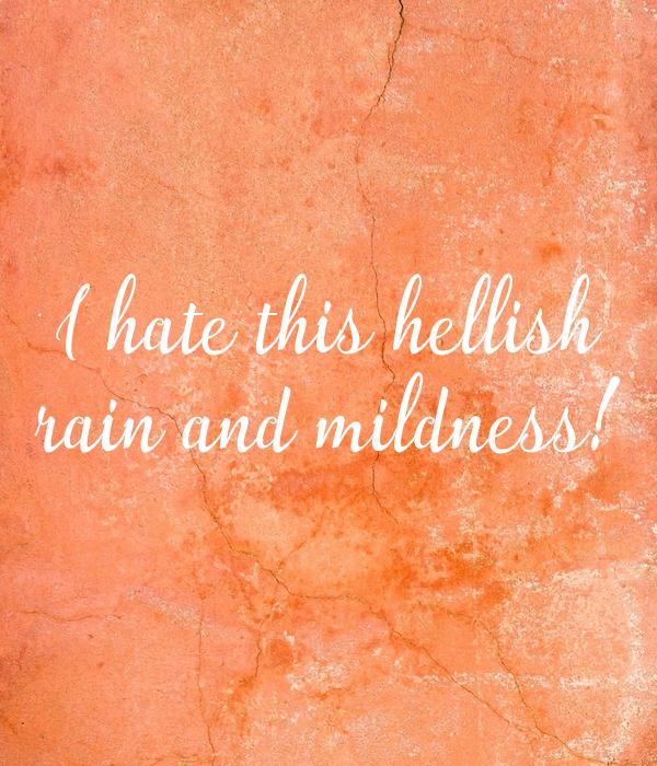I hate this hellish rain and mildness!