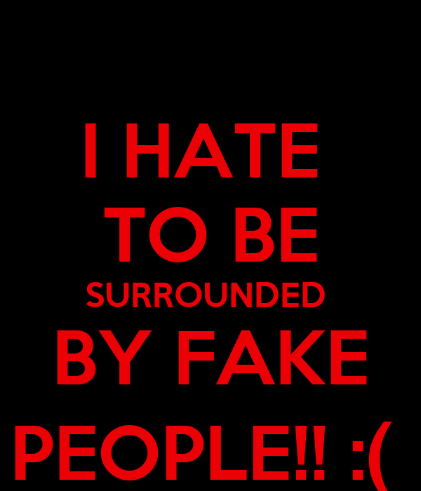 I HATE  TO BE SURROUNDED  BY FAKE PEOPLE!! :(