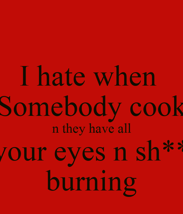 I hate when  Somebody cook n they have all your eyes n sh** burning