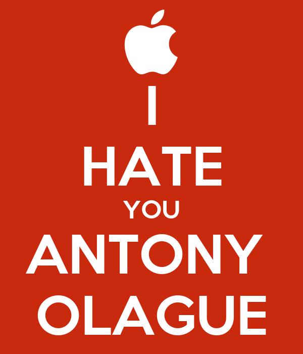I HATE YOU ANTONY  OLAGUE