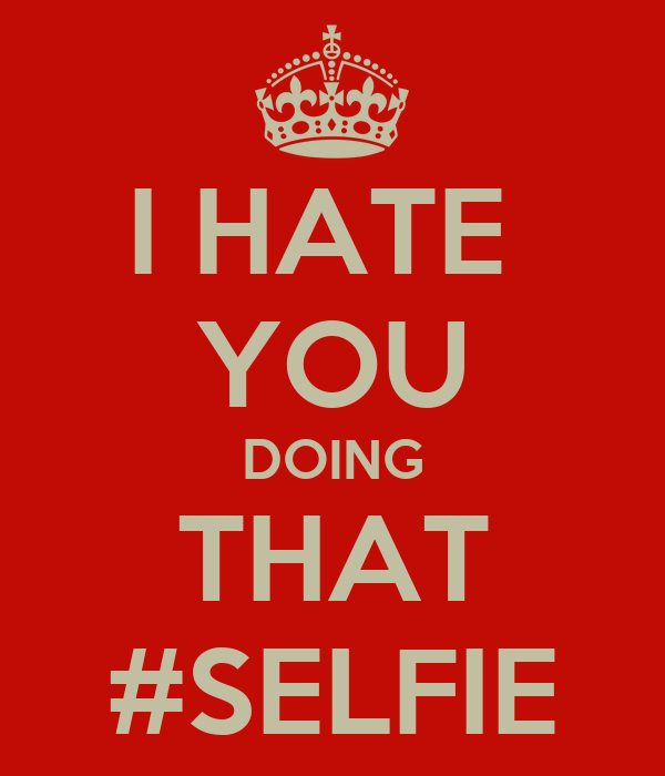 I HATE  YOU DOING THAT #SELFIE