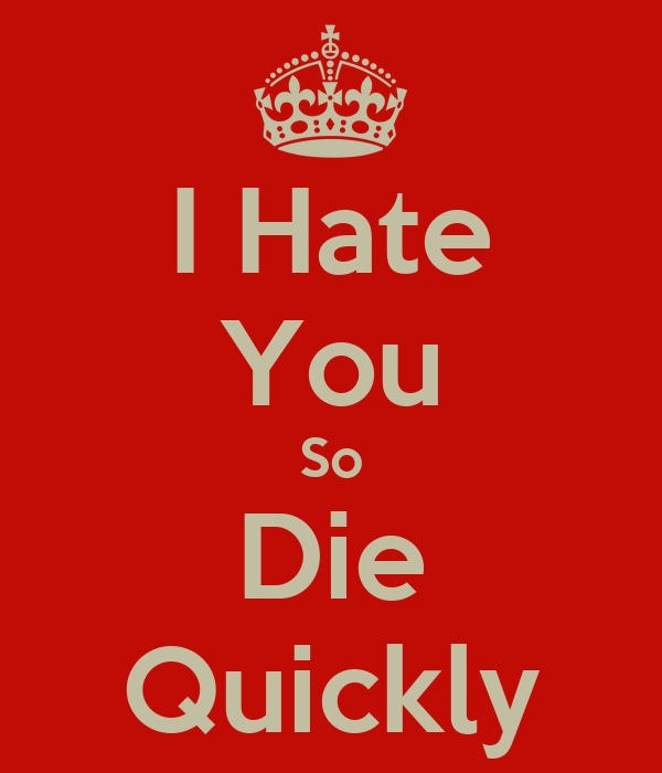 I Hate You So Die Quickly