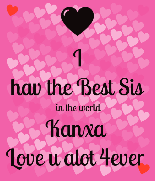 I hav the Best Sis  in the world Kanxa  Love u alot 4ever