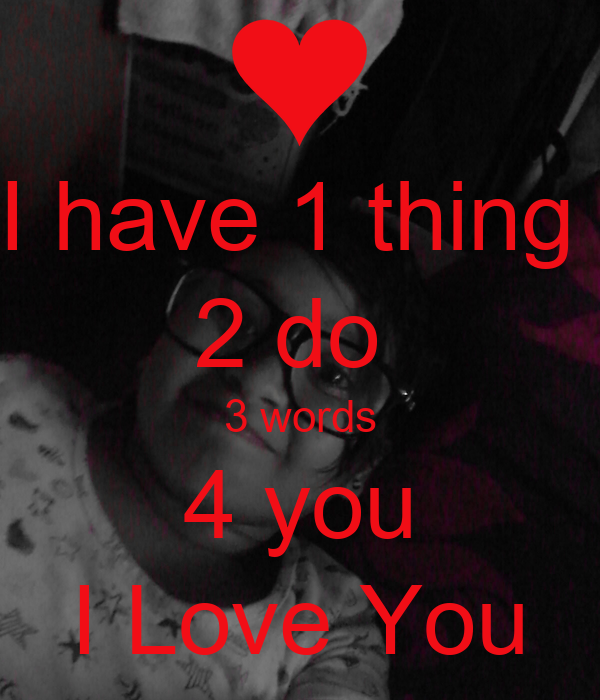 I have 1 thing  2 do  3 words 4 you I Love You