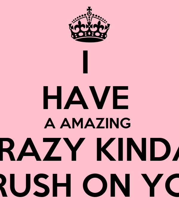 I  HAVE  A AMAZING  CRAZY KINDA  CRUSH ON YOU