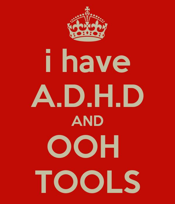i have A.D.H.D AND OOH  TOOLS