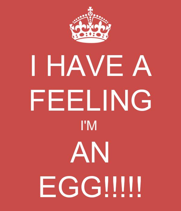 I HAVE A FEELING I'M  AN EGG!!!!!