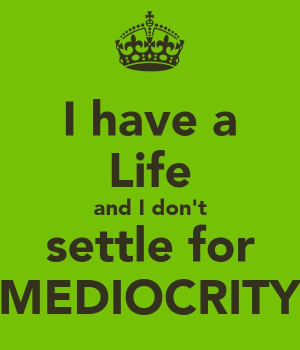 I have a Life and I don't settle for MEDIOCRITY