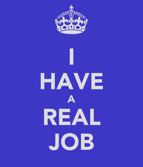 I HAVE A REAL JOB