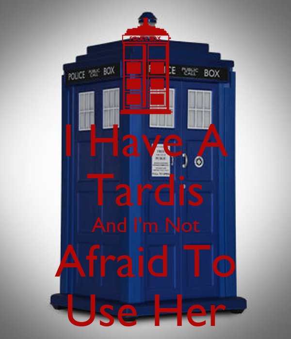 I Have A Tardis And I'm Not Afraid To Use Her