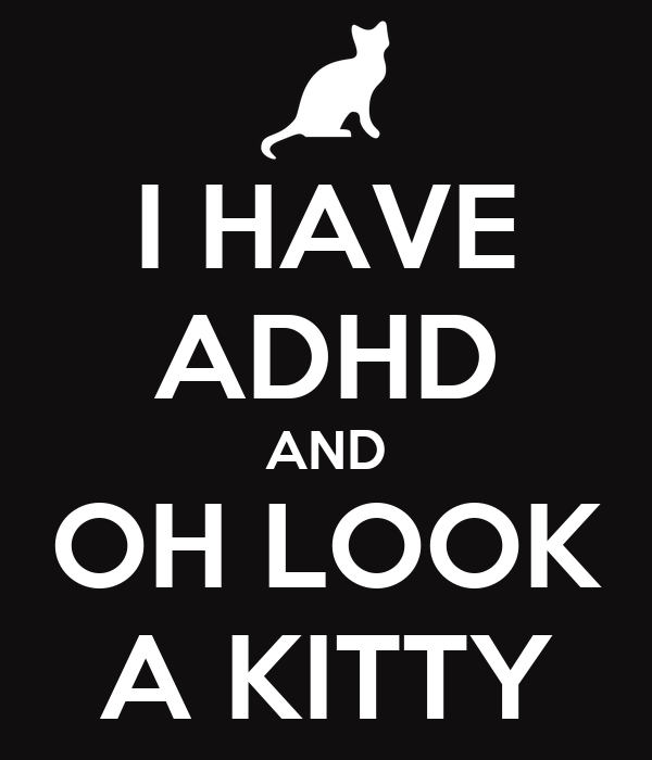 I HAVE ADHD AND OH LOOK A KITTY